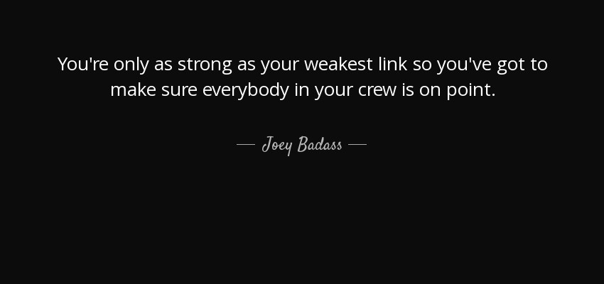 You're only as strong as your weakest link so you've got to make sure everybody in your crew