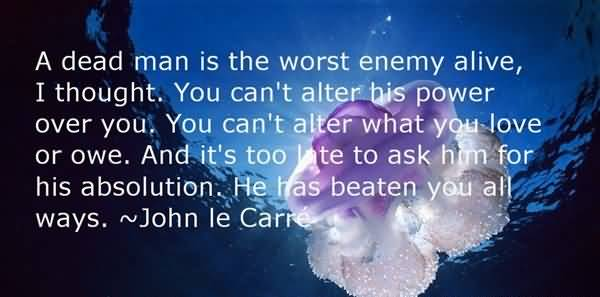 A Dead Man Is The Worst Enemy Alive I Thought You Can't Alter - John le Carre