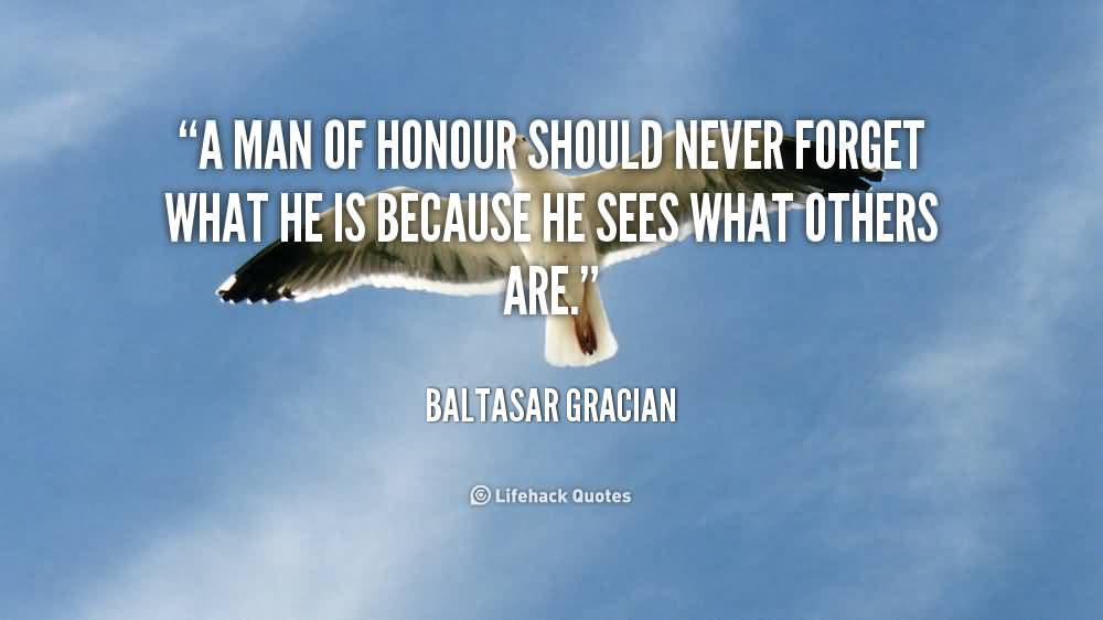 A Man Of Honor Should Never Forget What He Is Because He Sees What Others Are - Baltasar Gracian