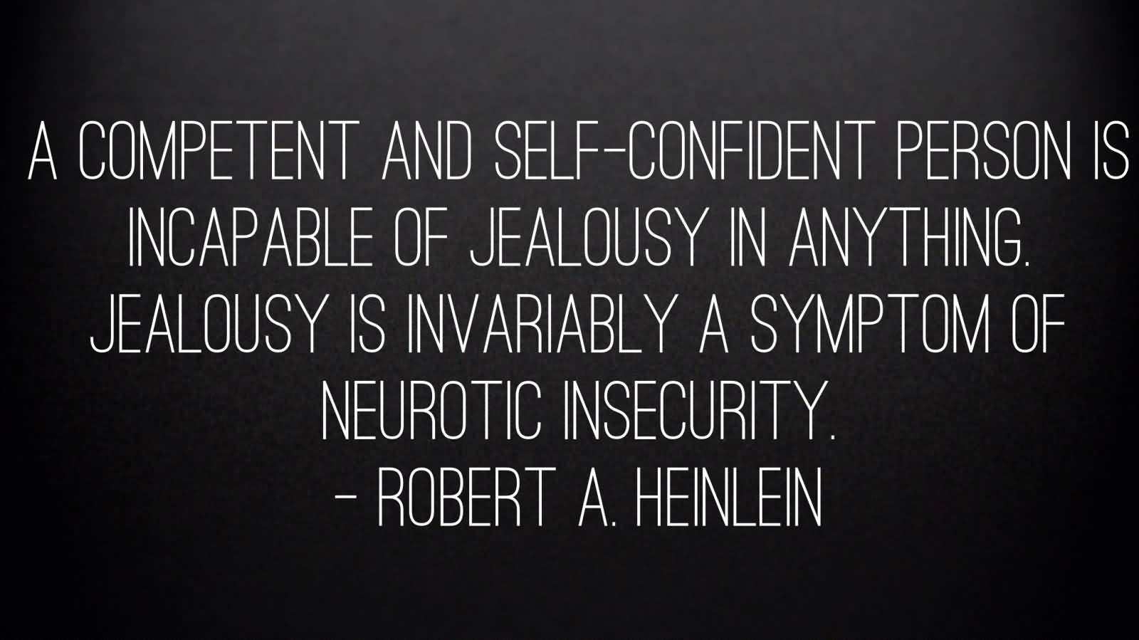 A competent and self confident person is incapable of jealousy in anything. Jealousy is invariably a symptom of neurotic insecurity. Robert A. Heinlein