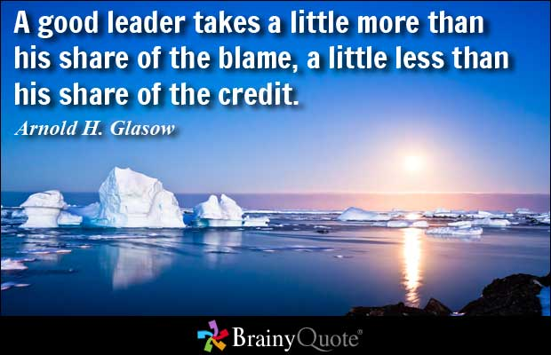 A good leader takes a little more than his share of the blame, a little less than his share of the credit - Arnold H. Glas