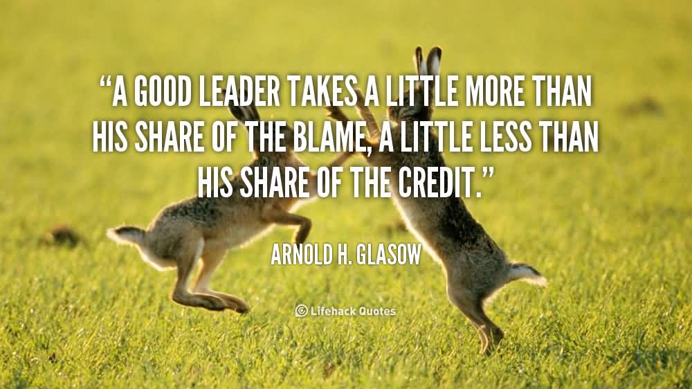 A good leader takes a little more than his share of the blame, a little less than his share of the credit - Arnold H. Glasow