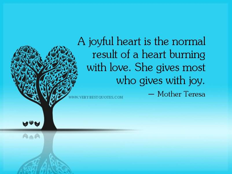 A joyful heart is the normal result of a heart burning with love. She gives most who gives with joy.Mother Teresa