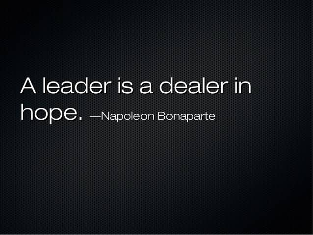 A leader is a dealer in hope - Napoleon Bonaparte