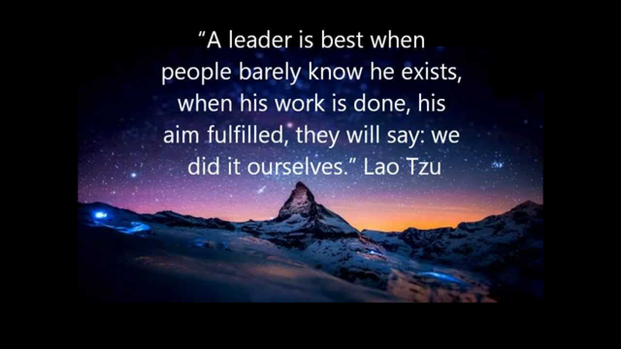 A leader is best when people barely know he exists, when his work is done, his aim fulfilled, they will say we did it ourselves - Lao Tzu