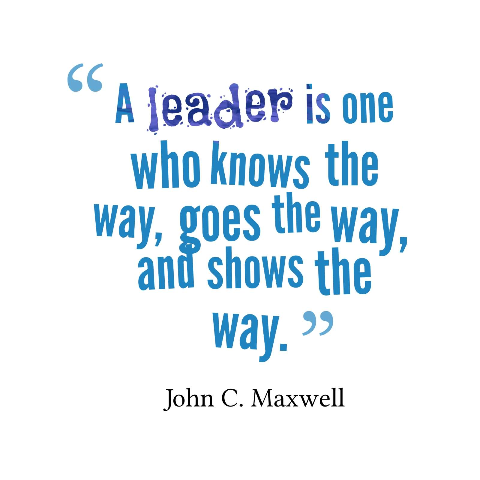 A leader is one who knows the way, goes the way, and shows the way - John C. Maxwell