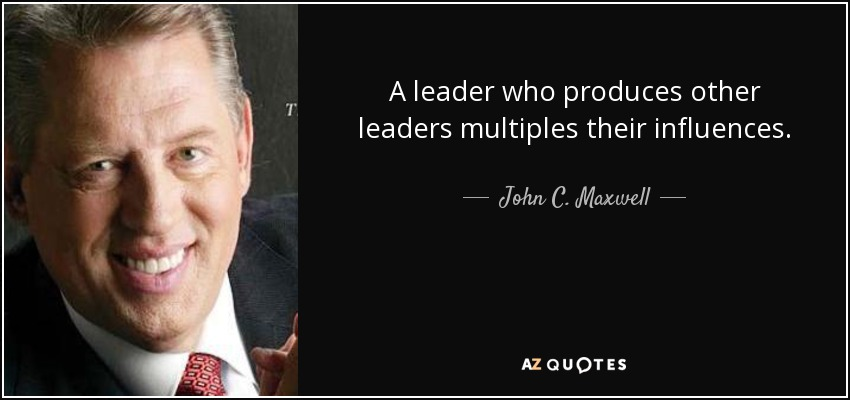 A leader who produces other leaders multiples their influences - John C. Maxwell