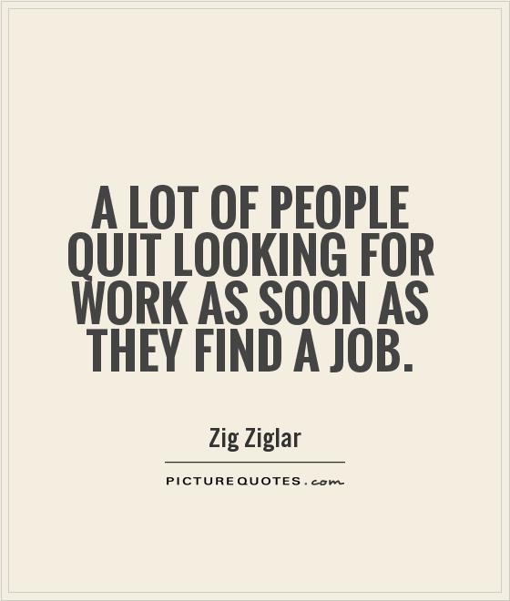 A lot of people quit looking for work as soon as they find a job.Zig Ziglar