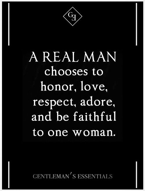 A real man chooses to honor, love, respect, adore and be faithful to one woman