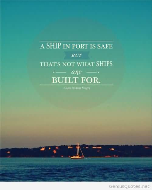 A ship in port is safe but thats not what ships are built for
