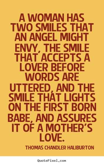 A woman has two smiles that an angel might envy, the smile that accepts a lover before words are uttered, and the smile that lights on the first born babe, and assures it of a mother's love
