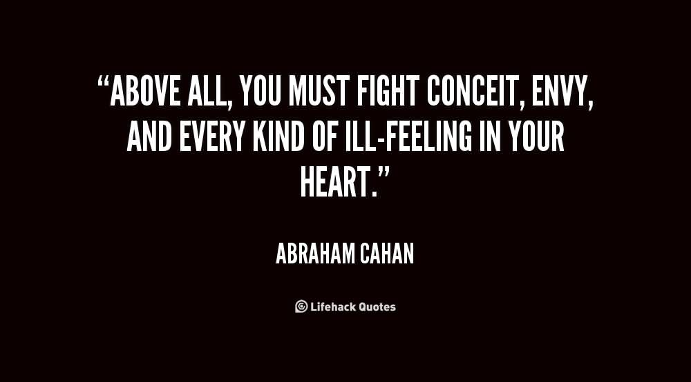 Above all you must fight conceit envy and every kind of ill - Abraham Cahan