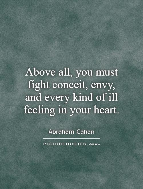 Above all, you must fight conceit, envy, and every kind of ill feeling in your heart - Abraham Cahan