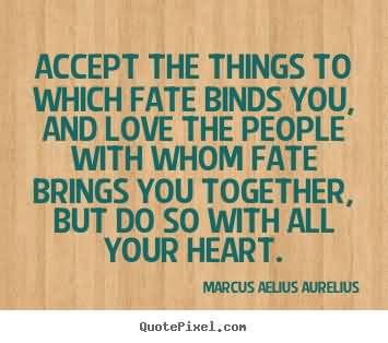 Accept the things to which fate binds you, and love the people with whom fate brings you together, but do so with all your heart. Marcus Aurelius