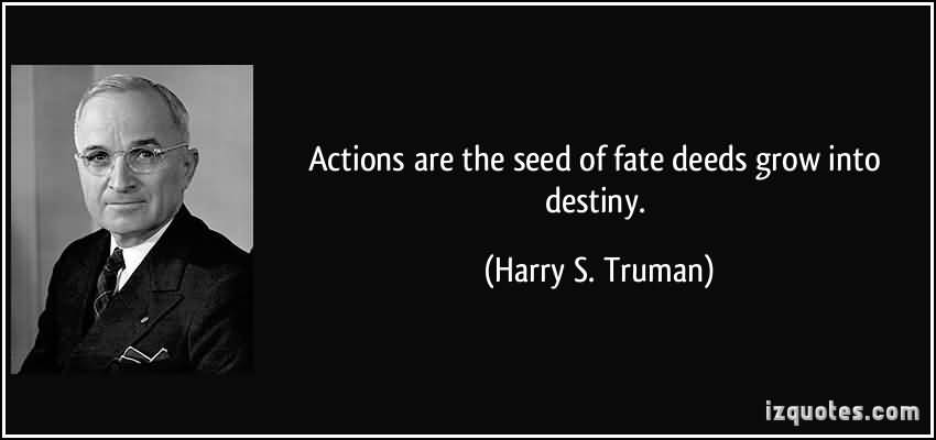 Actions are the seed of fate deeds grow into destiny. Harry S Truman