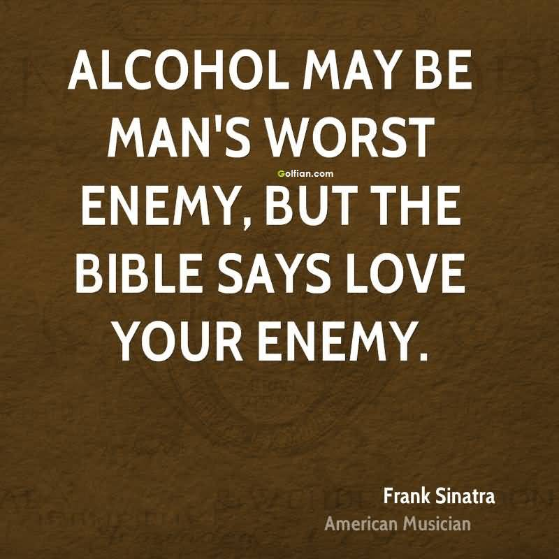 Alcohol may be mans worst enemy but the bible says love your enemy - Frank Sinatra