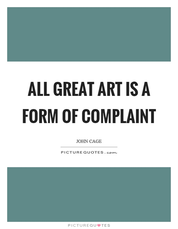 All great art is a form of complaint. John Cage