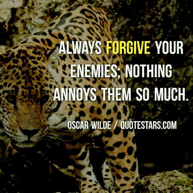 Always Forgive Your Enemies Nothing Annoys Them So Much - Oscar Wilde