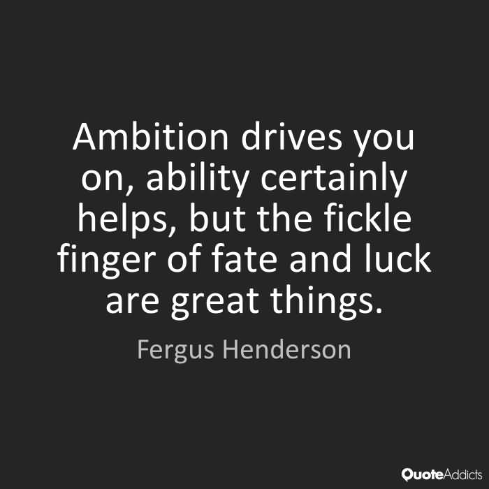 Ambition drives you on, ability certainly helps, but the fickle finger of fate and luck are great things. Fergus Henderson