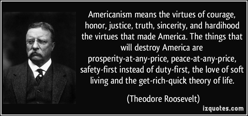 Americanism means the virtues of courage, honor, justice, truth, sincerity, and hardihood—the virtues that made America. Theodore Roosevelt