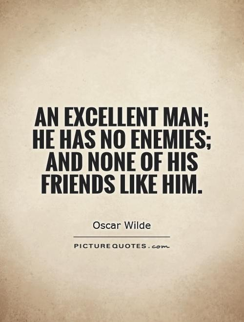 An excellent man he has no enemies and none of his friends like him - Oscar Wilde
