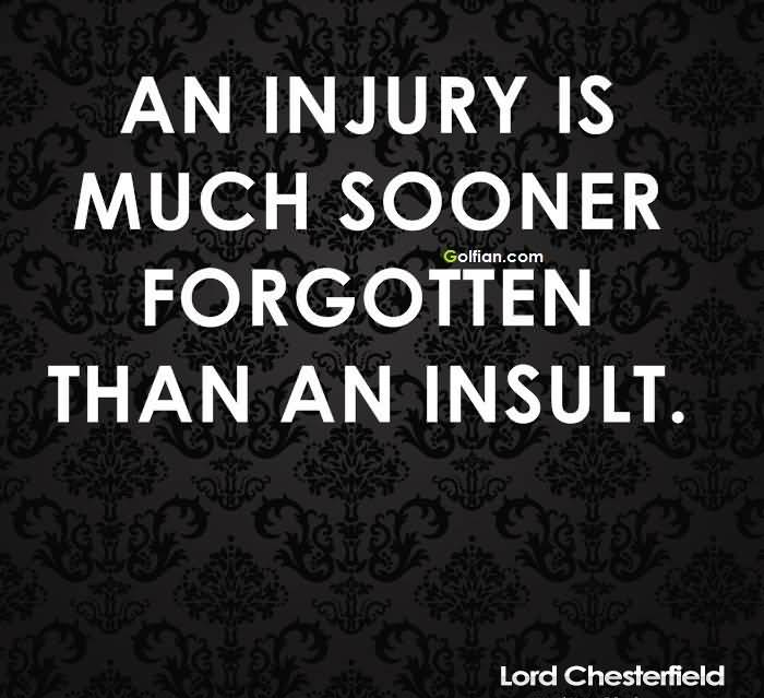 An injury is much sooner forgotten than an insult.Lord Chesterfield