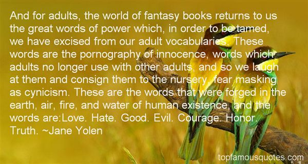 And for adults, the world of fantasy books returns to us the great words of power which, in order to be tamed, we have excised from our - Jane Yolen