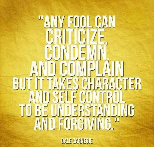 Any fool can criticize, condemn, and complain but it takes character and self control to be understanding and forgiving