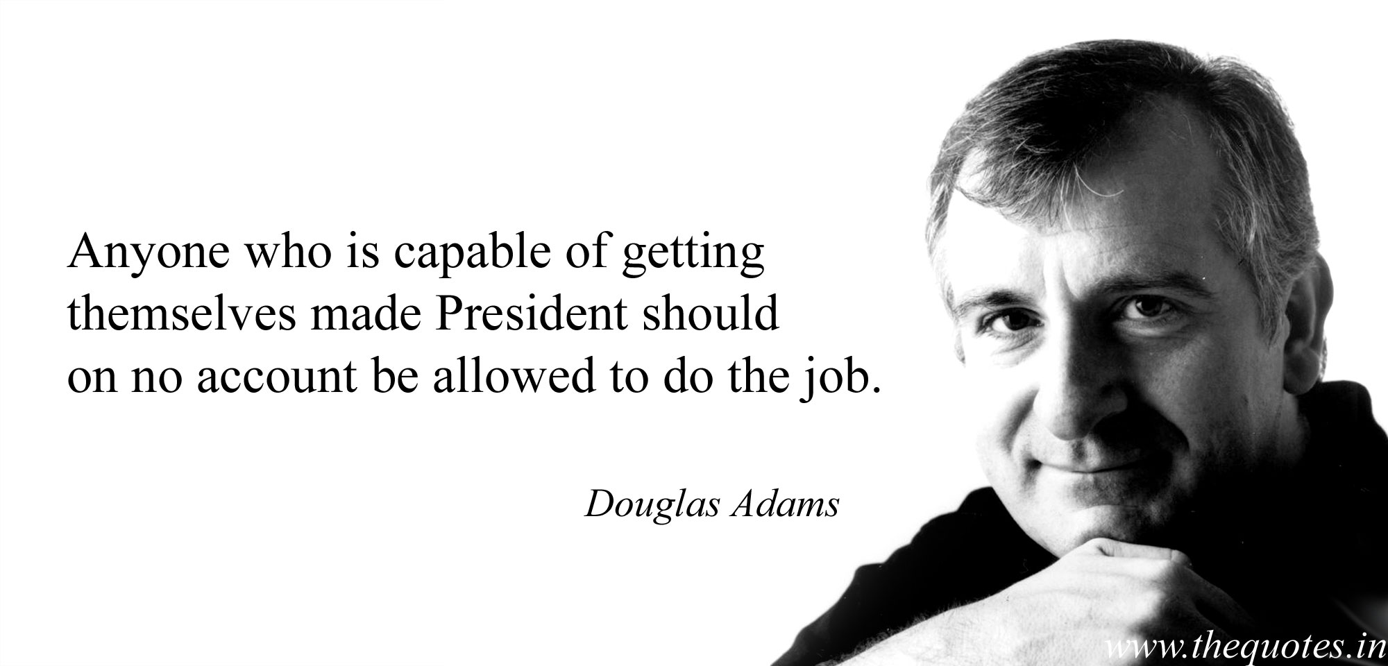 Anyone who is capable of getting themselves made President should on no account be allowed to do the job. Douglas Adams