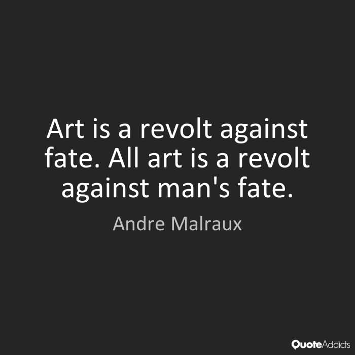 Art is a revolt against fate. All art is a revolt against man's fate. Andre Malraux