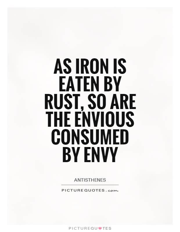 As iron is eaten by rust, so are the envious consumed by envy - Antisthenes