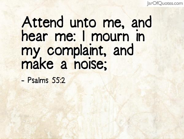 Attend unto me, and hear me I mourn in my complaint, and make a noise