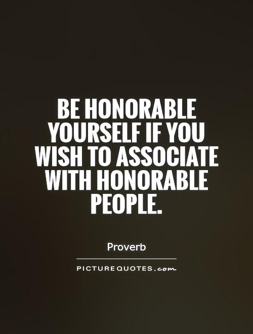 Be Honorable Yourself If You Wish To Associate With Honorable People - Proverb