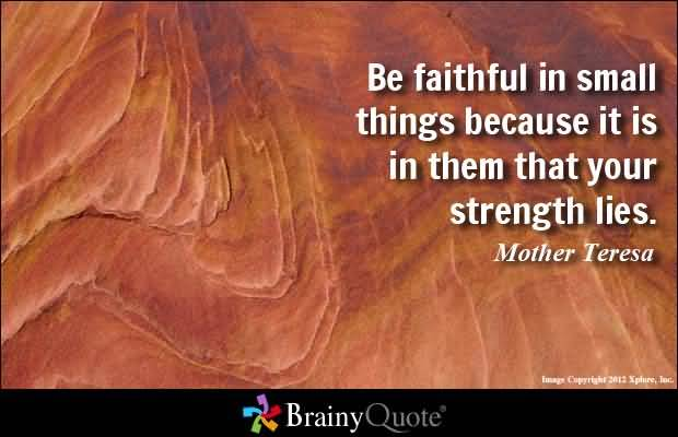 Be faithful in small things because it is in them that your strength lies - Mother Teresa