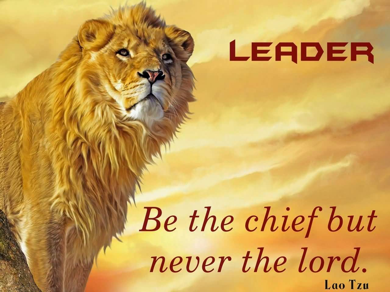 Be the chief but never the lord - Lao Tzu