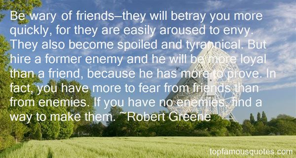 Be wary of friends they will betray you more quickly for they are easily aroused to envy. They also become spoiled and aroused to envy. They also become - Robert Greene
