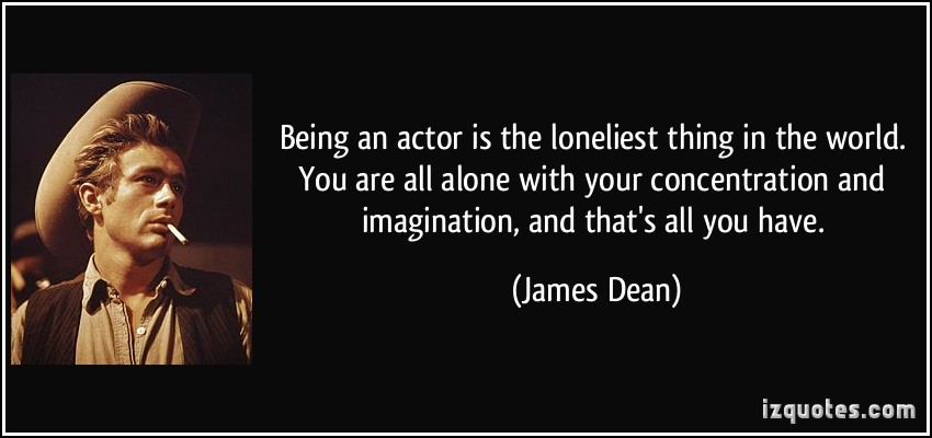 Being an actor is the loneliest thing in the world. You are all alone with your concentration and imagination, and that's all you have. James Dean