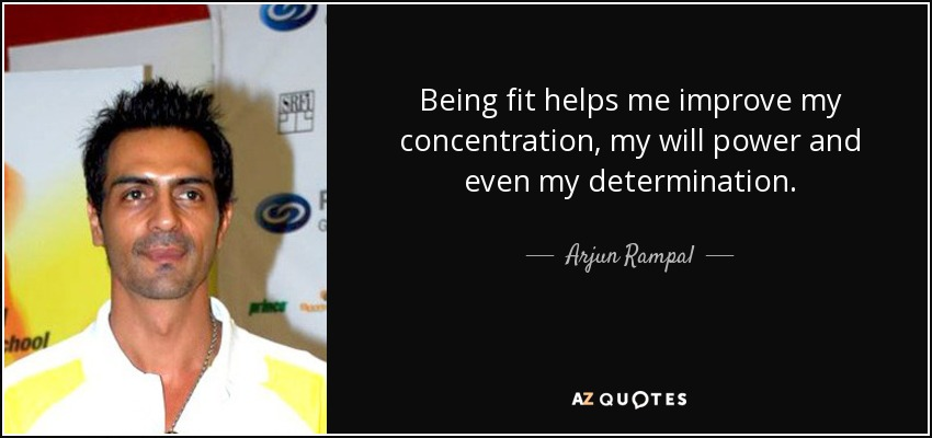 Being fit helps me improve my concentration, my will power and even my determination. Arjun Rampal