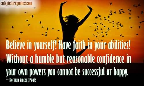 Believe in yourself Have faith in your abilities Without a humble