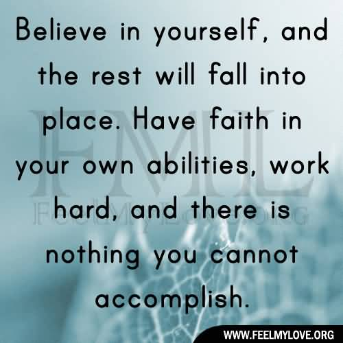 Believe in yourself and the rest will fall into place