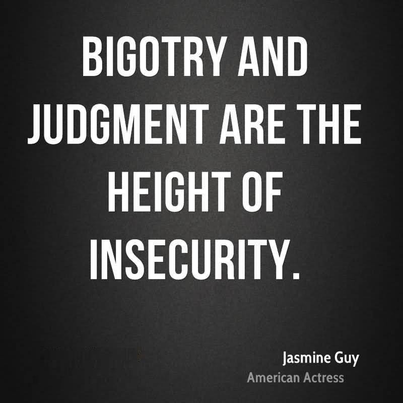 Bigotry and judgment are the height of insecurity - Jasmine Guy
