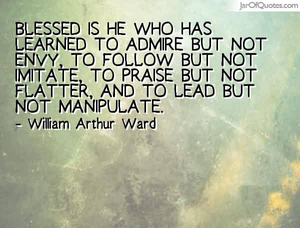 Blessed is he who has learned to admire but not envy, to follow but not imitate, to praise but not flatter, and to lead but not manipulate - William Arthur Ward