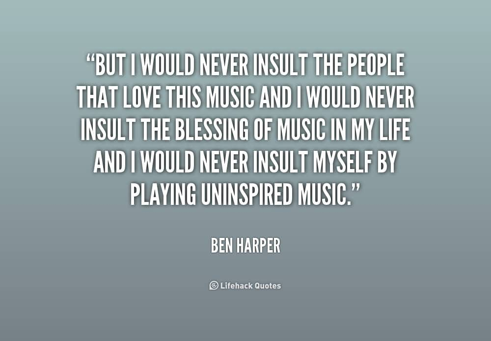 But I would never insult the people that love this music and I would never insult the blessing of music in my life and I would never.Ben Harper