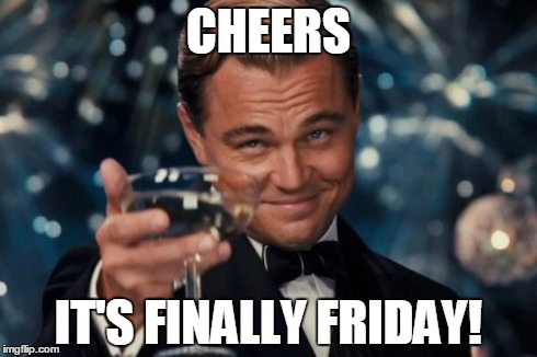 Cheers it's finally friday