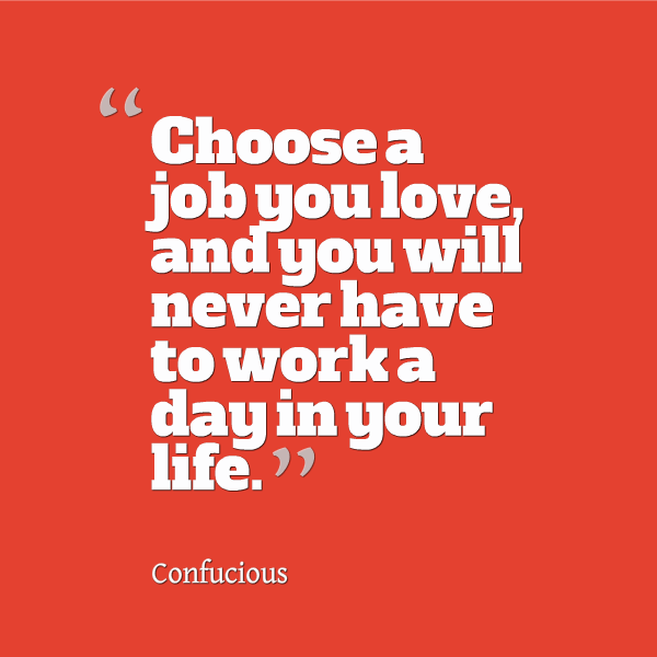 Choose a job you love, and you will never have to work a day in your life. Confucius
