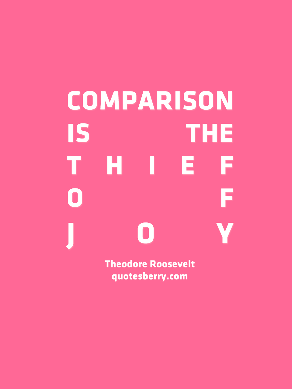 Comparison Is The Thief Of Joy - Theodore Roosevelt