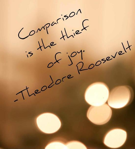 Comparison is the thief of joy.Theodore Roosevelt