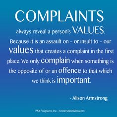 Complaints always reveal a person's Values. Because it is an assault on – or insult to – our values that creates a compla