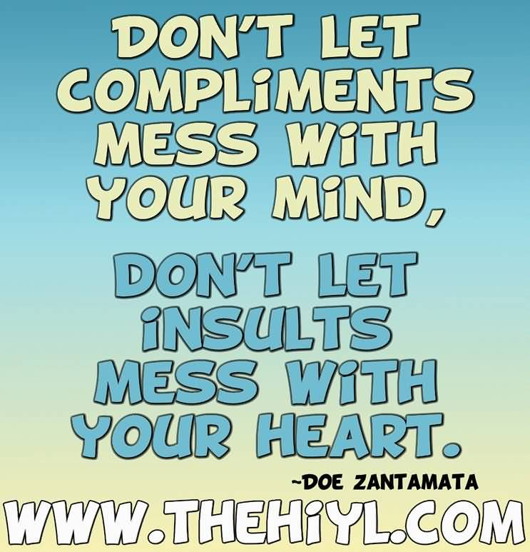 Compliments and Insults. Don't let compliments mess with your mind. Don't let insults mess with your heart.Doe Zantamata