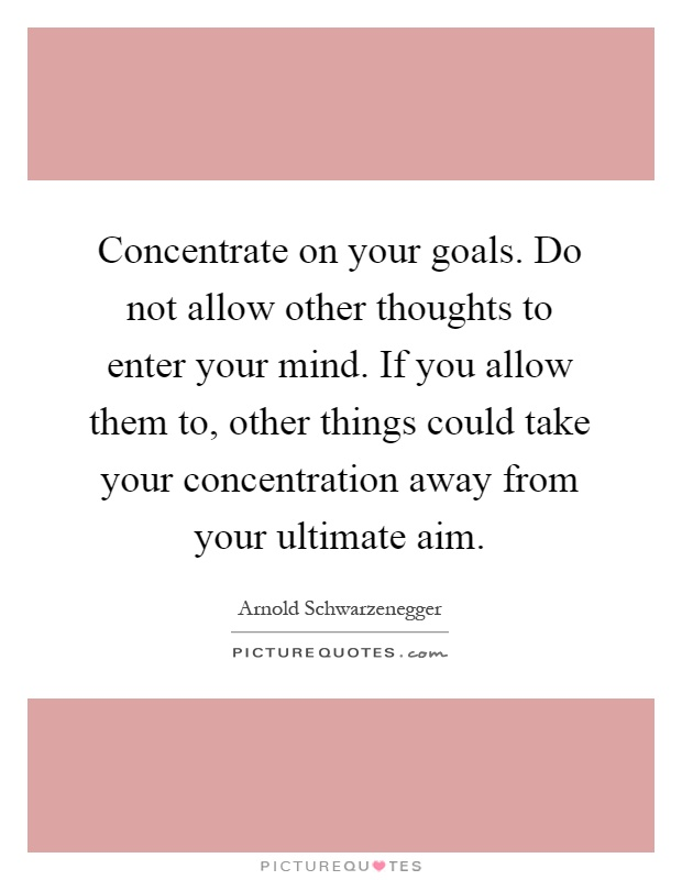 Concentrate on your goals - Arnold